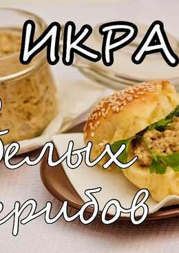 Грибная икра. Рецепт грибной икры. Икра из белых грибов